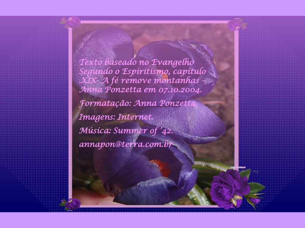Texto baseado no Evangelho Segundo o Espiritismo, capítulo .XIX- A fé remove montanhas –  Anna Ponzetta em 07.10.2004.