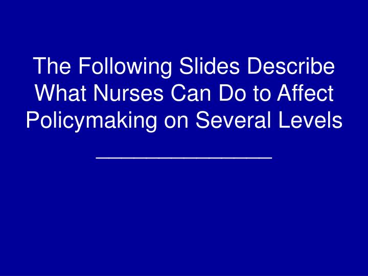 The Following Slides Describe What Nurses Can Do to Affect Policymaking on Several Levels