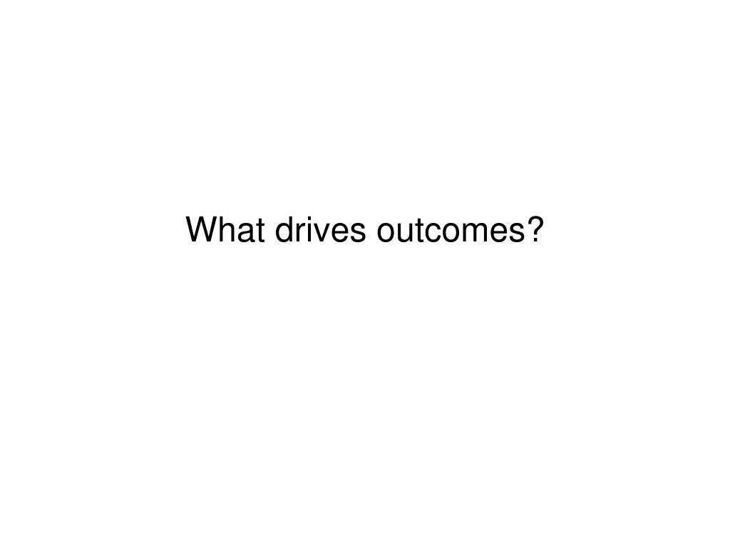 What drives outcomes?