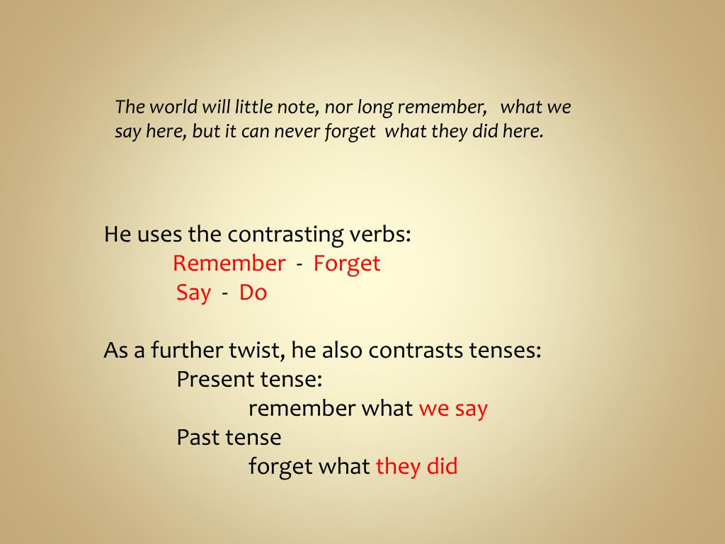 The world will little note, nor long remember,   what we say here, but it can never forget  what they did here.