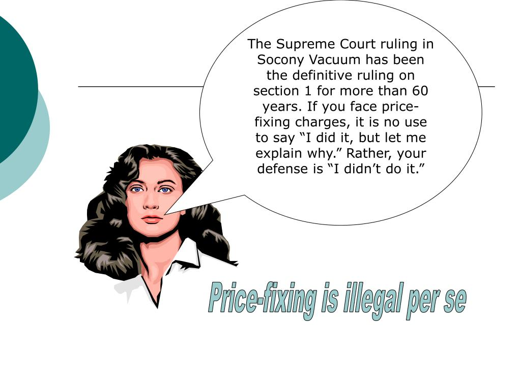 "The Supreme Court ruling in Socony Vacuum has been the definitive ruling on section 1 for more than 60 years. If you face price-fixing charges, it is no use to say ""I did it, but let me explain why."" Rather, your defense is ""I didn't do it."""