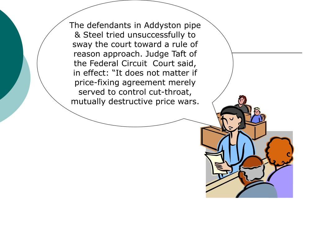 "The defendants in Addyston pipe & Steel tried unsuccessfully to sway the court toward a rule of reason approach. Judge Taft of the Federal Circuit  Court said, in effect: ""It does not matter if price-fixing agreement merely served to control cut-throat, mutually destructive price wars."