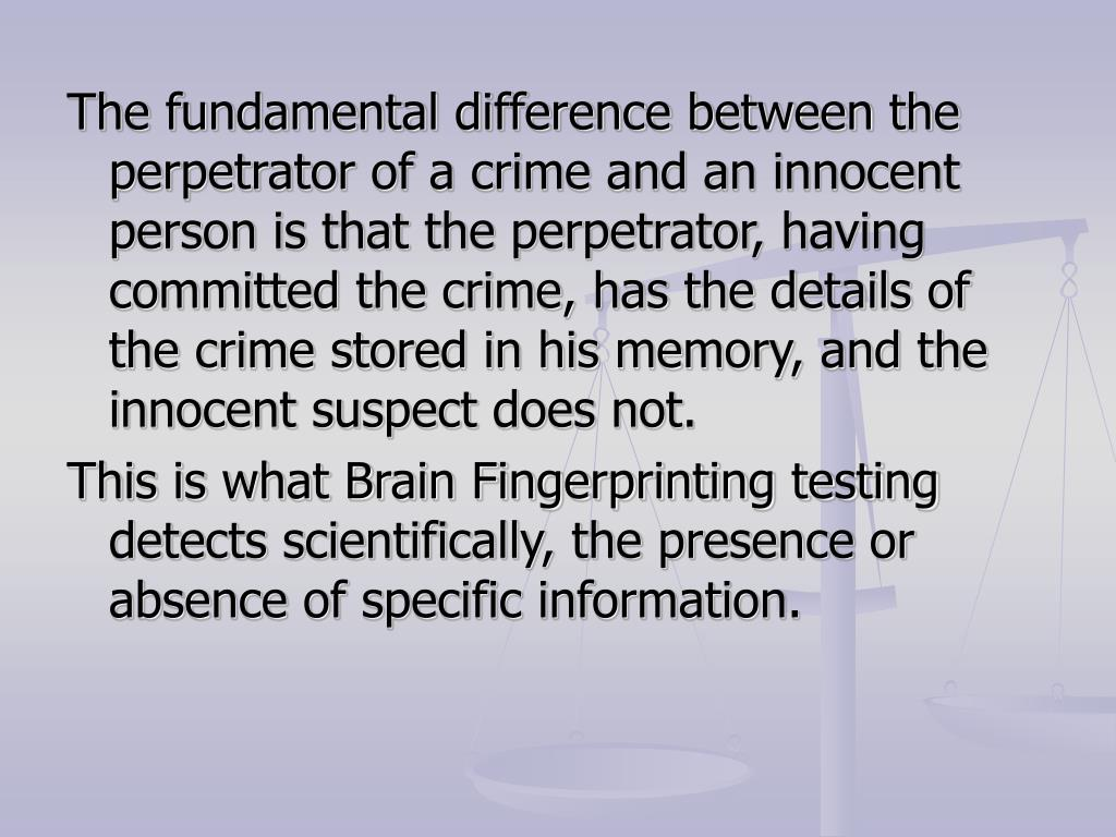 The fundamental difference between the perpetrator of a crime and an innocent person is that the perpetrator, having committed the crime, has the details of the crime stored in his memory, and the innocent suspect does not.