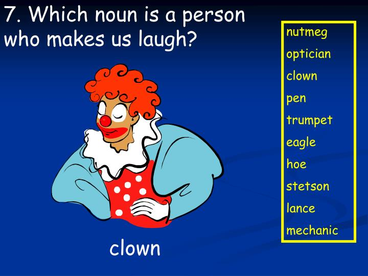 7. Which noun is a person who makes us laugh?
