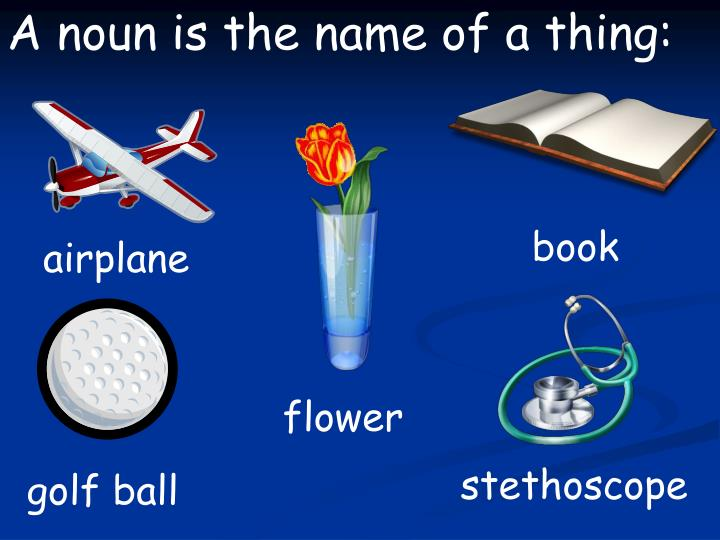A noun is the name of a thing: