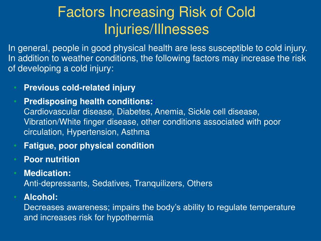 In general, people in good physical health are less susceptible to cold injury. In addition to weather conditions, the following factors may increase the risk of developing a cold injury: