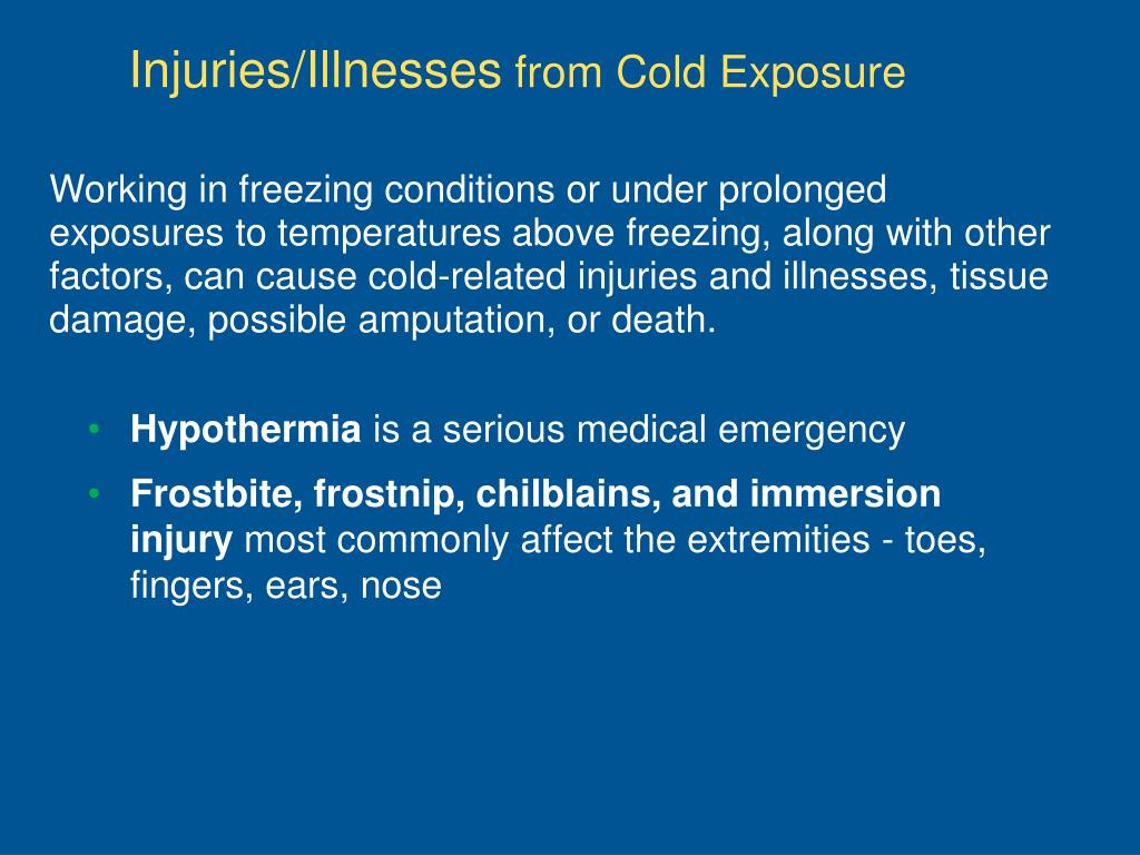 Working in freezing conditions or under prolonged exposures to temperatures above freezing, along with other factors, can cause cold-related injuries and illnesses, tissue damage, possible amputation, or death.