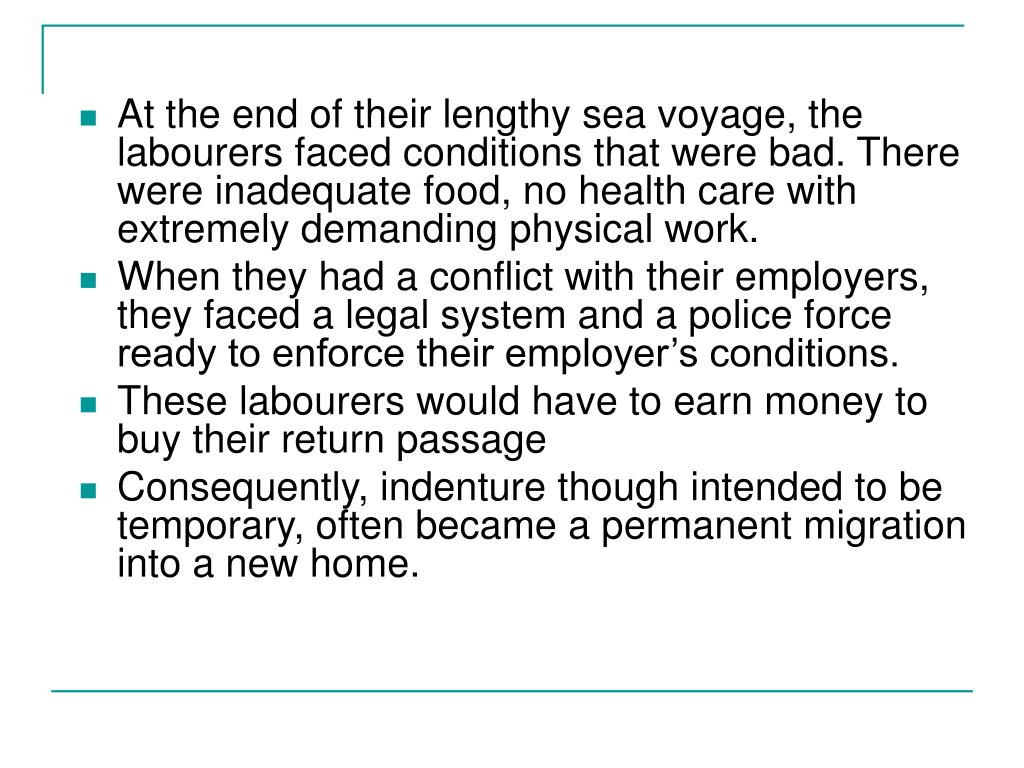 At the end of their lengthy sea voyage, the labourers faced conditions that were bad. There were inadequate food, no health care with extremely demanding physical work.