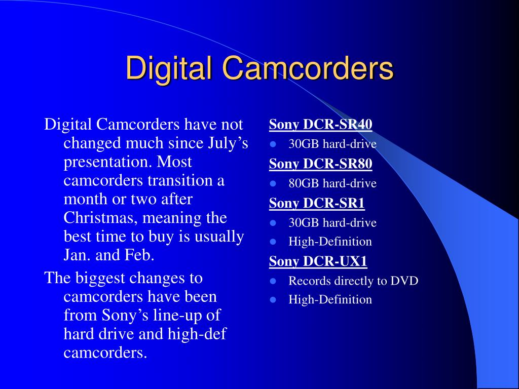 Digital Camcorders have not changed much since July's presentation. Most camcorders transition a month or two after Christmas, meaning the best time to buy is usually Jan. and Feb.