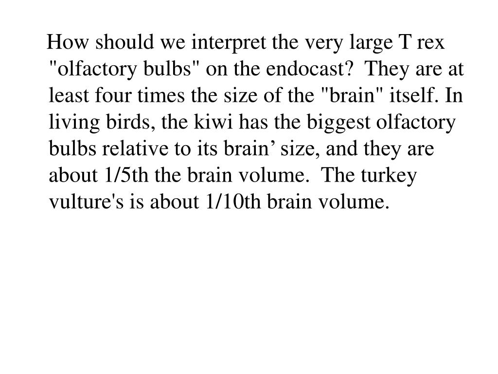 "How should we interpret the very large T rex ""olfactory bulbs"" on the endocast?  They are at least four times the size of the ""brain"" itself. In living birds, the kiwi has the biggest olfactory bulbs relative to its brain' size, and they are about 1/5th the brain volume.  The turkey vulture's is about 1/10th brain volume."