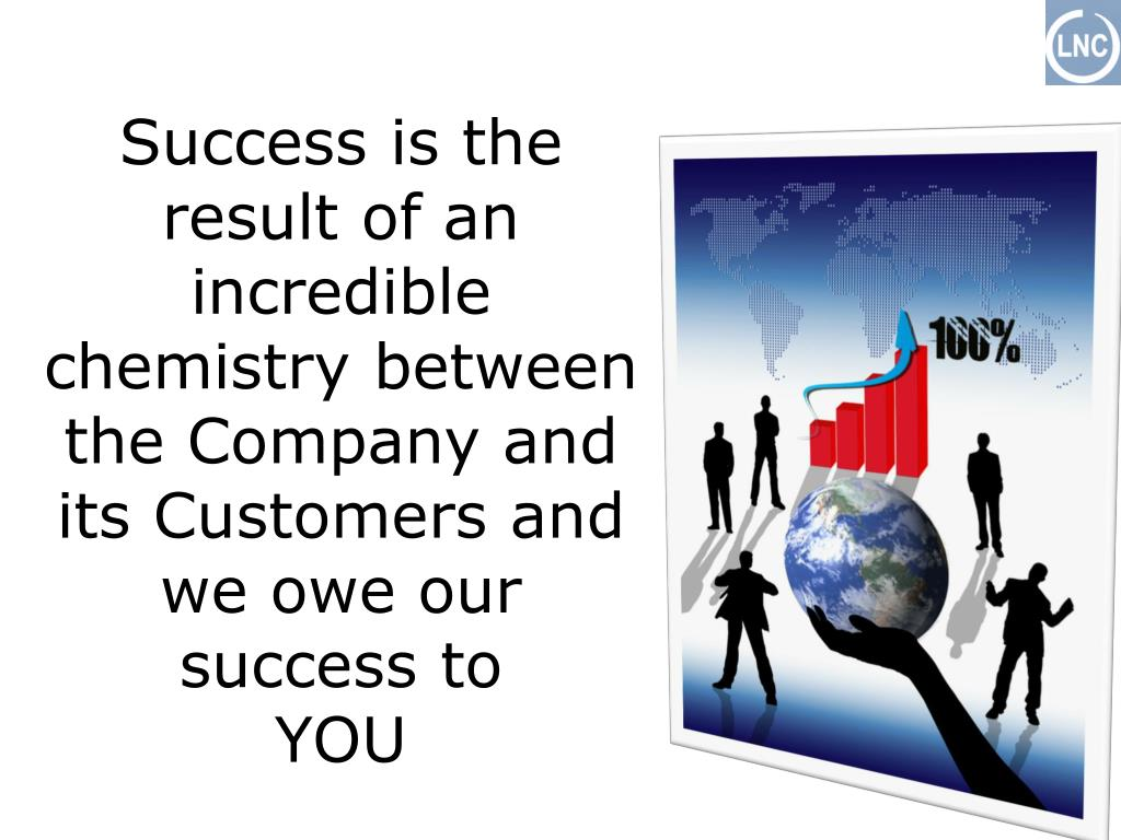 Success is the result of an incredible chemistry between the Company and its Customers and we owe our success to