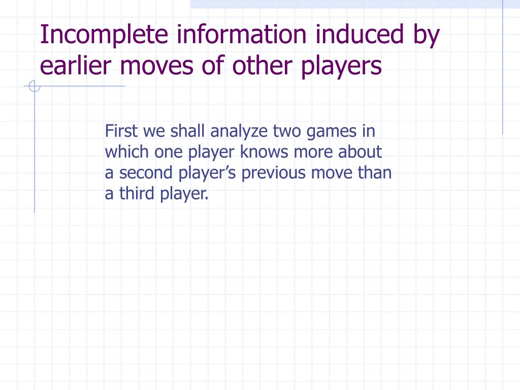Incomplete information induced by earlier moves of other players