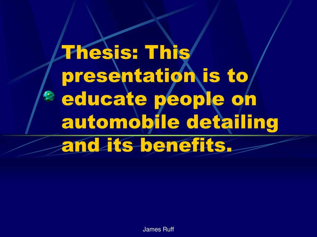 Thesis: This presentation is to educate people on automobile detailing and its benefits.