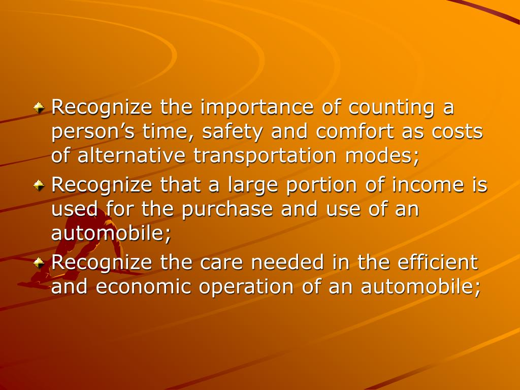 Recognize the importance of counting a person's time, safety and comfort as costs of alternative transportation modes;