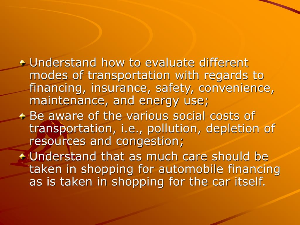 Understand how to evaluate different modes of transportation with regards to financing, insurance, safety, convenience, maintenance, and energy use;