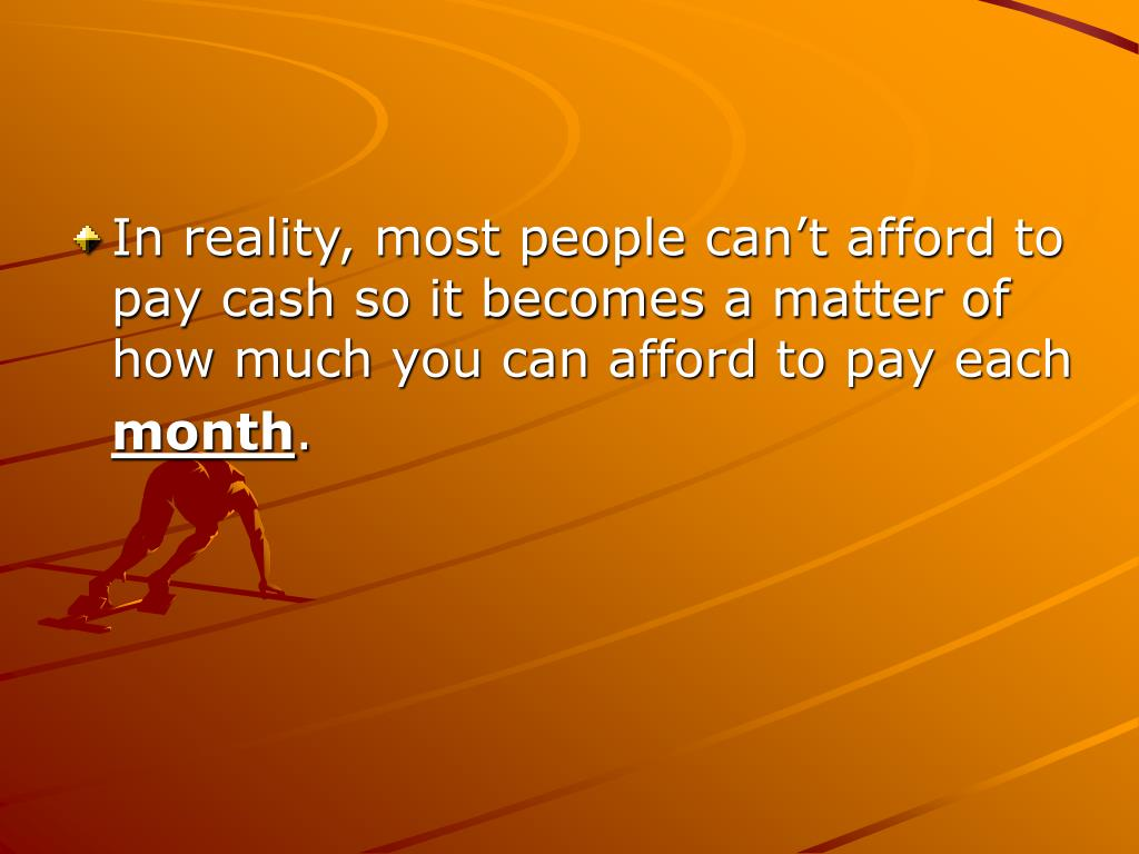 In reality, most people can't afford to pay cash so it becomes a matter of how much you can afford to pay each
