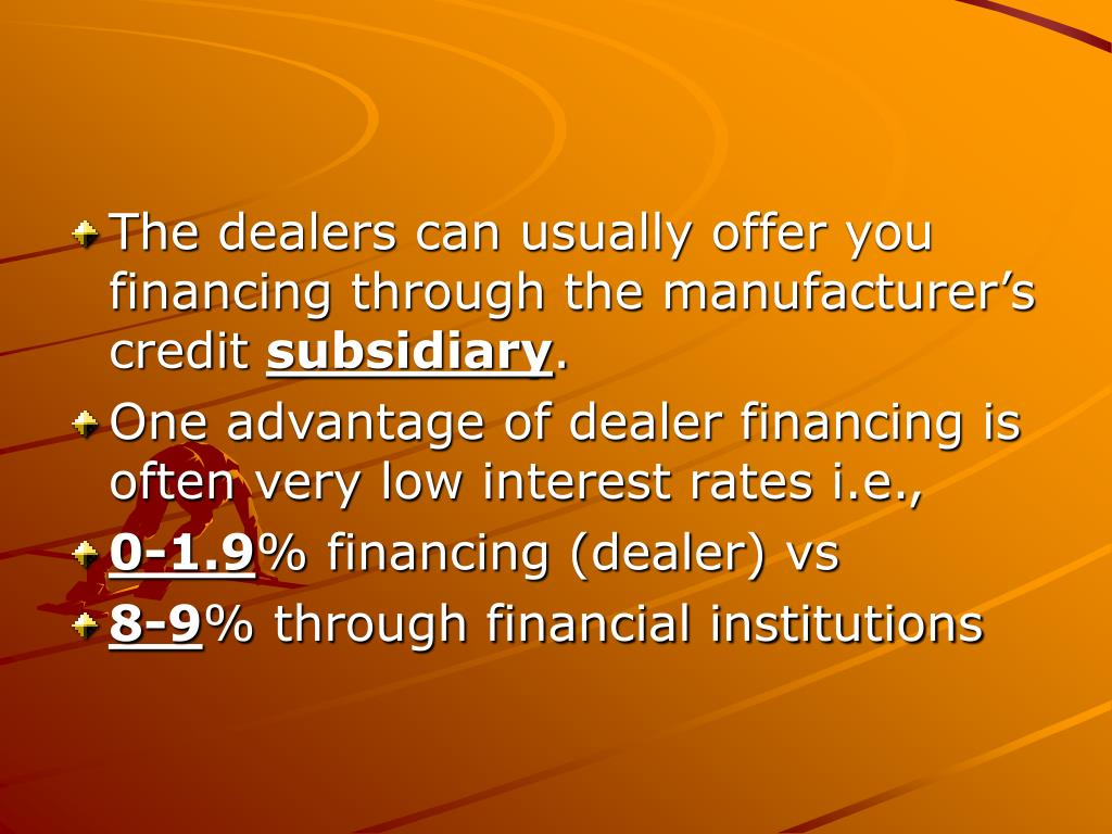 The dealers can usually offer you financing through the manufacturer's credit