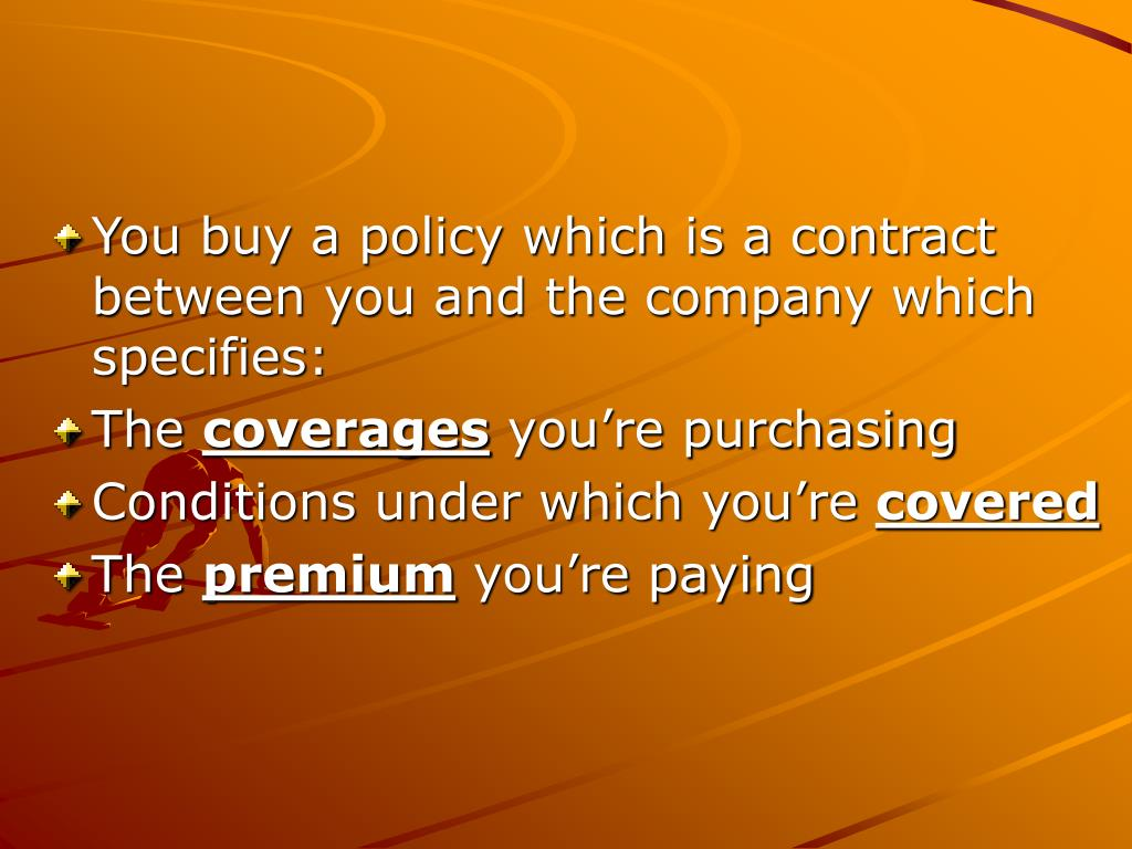 You buy a policy which is a contract between you and the company which specifies: