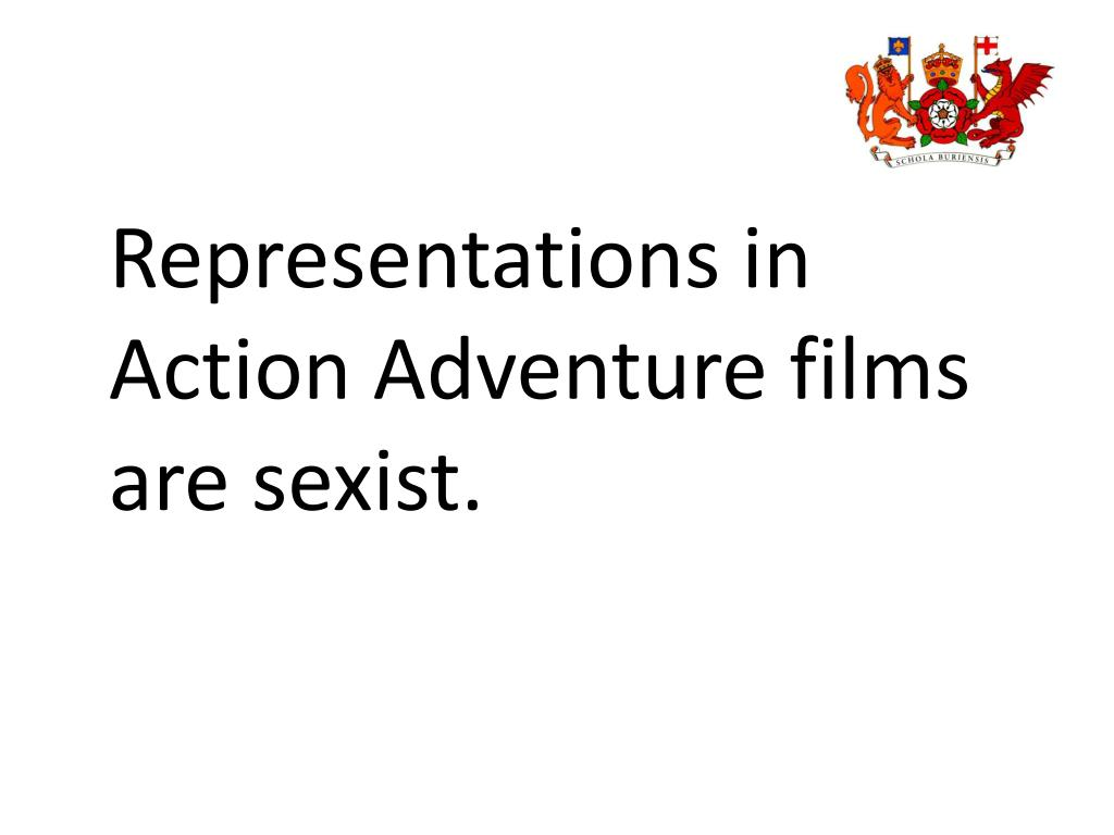 Representations in Action Adventure films are sexist.