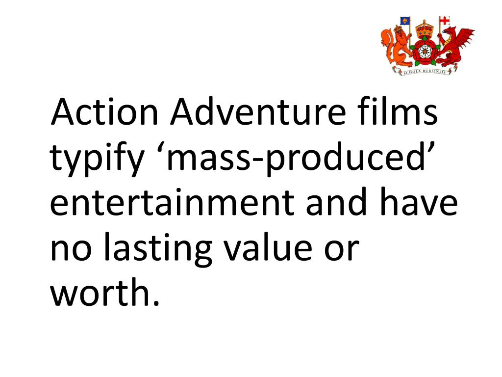Action Adventure films typify 'mass-produced' entertainment and have no lasting value or worth.