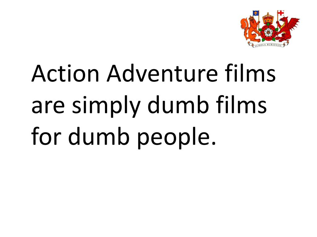 Action Adventure films are simply dumb films for dumb people.