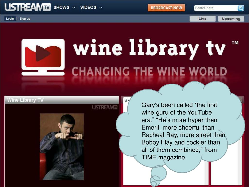 "Gary's been called ""the first wine guru of the YouTube era."" ""He's more hyper than Emeril, more cheerful than Racheal Ray, more street than Bobby Flay and cockier than all of them combined,"" from TIME magazine."