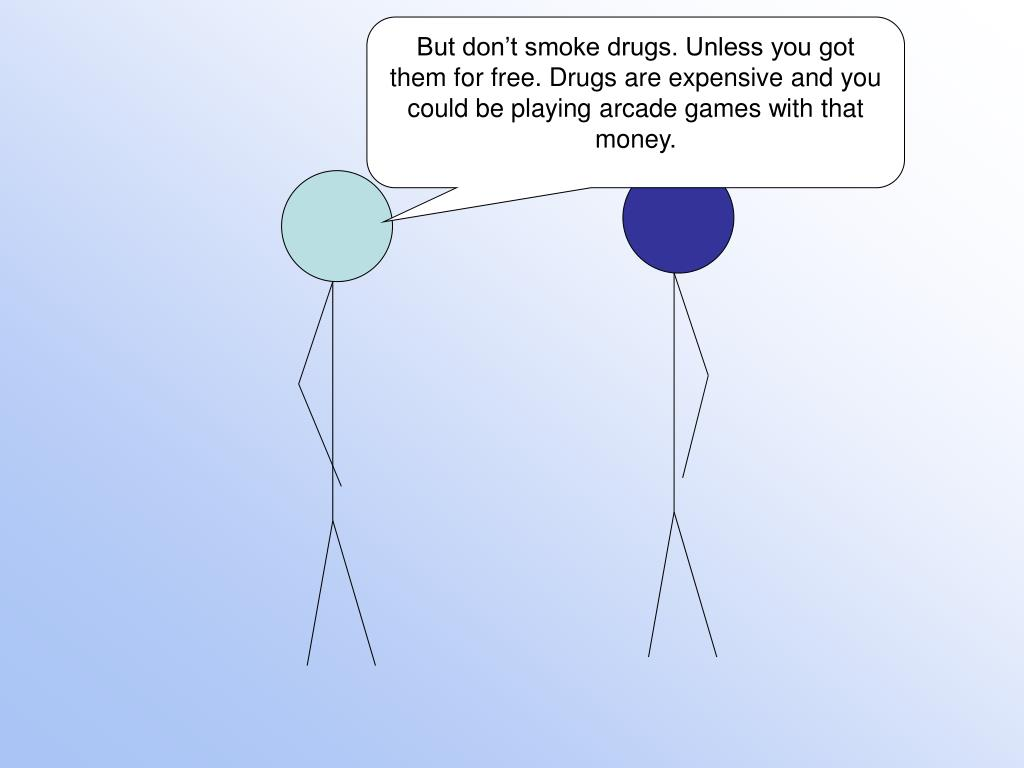 But don't smoke drugs. Unless you got them for free. Drugs are expensive and you could be playing arcade games with that money.