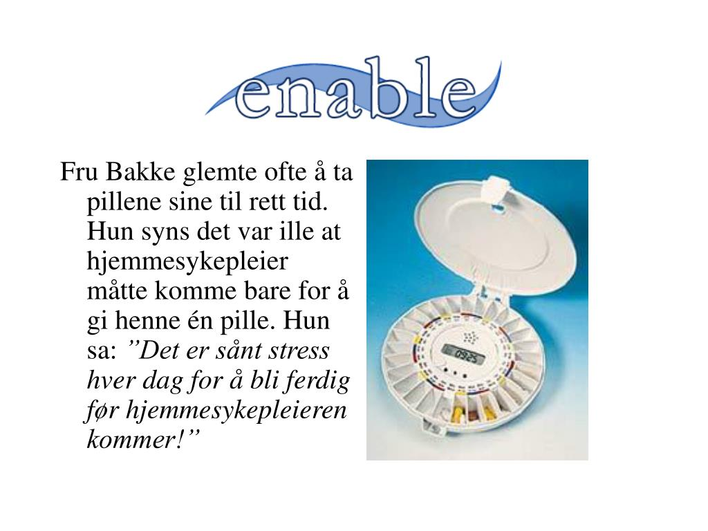 Fru Bakke glemte ofte å ta pillene sine til rett tid. Hun syns det var ille at hjemmesykepleier måtte komme bare for å gi henne én pille. Hun sa: