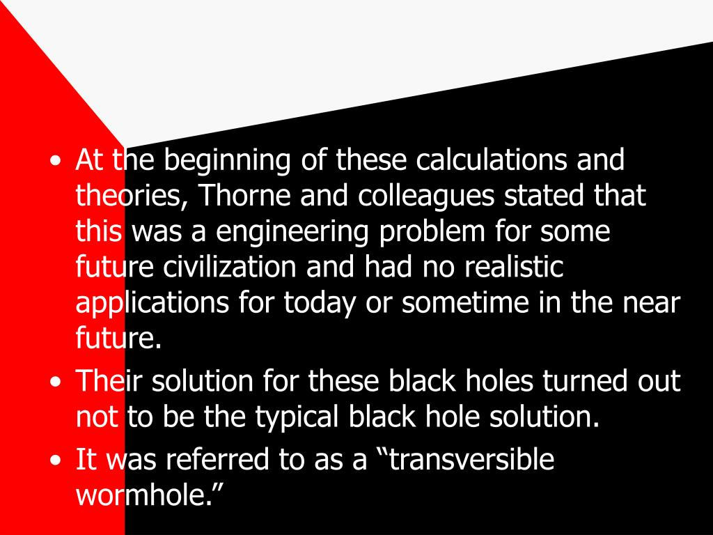 At the beginning of these calculations and theories, Thorne and colleagues stated that this was a engineering problem for some future civilization and had no realistic applications for today or sometime in the near future.