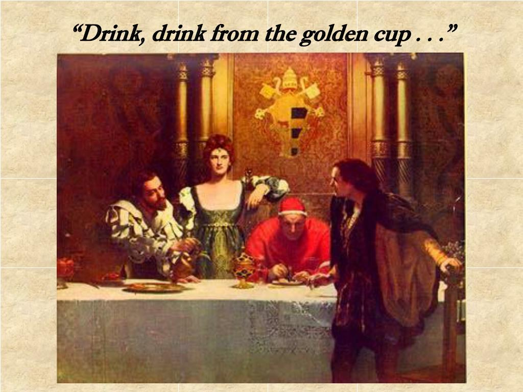 """Drink, drink from the golden cup . . ."""