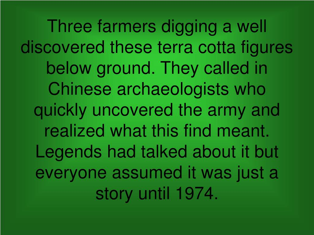 Three farmers digging a well discovered these terra cotta figures below ground. They called in Chinese archaeologists who quickly uncovered the army and realized what this find meant. Legends had talked about it but everyone assumed it was just a story until 1974.