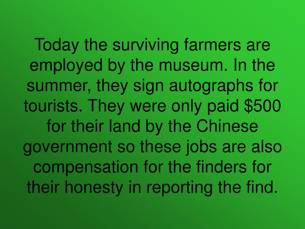 Today the surviving farmers are employed by the museum. In the summer, they sign autographs for tourists. They were only paid $500 for their land by the Chinese government so these jobs are also compensation for the finders for their honesty in reporting the find.