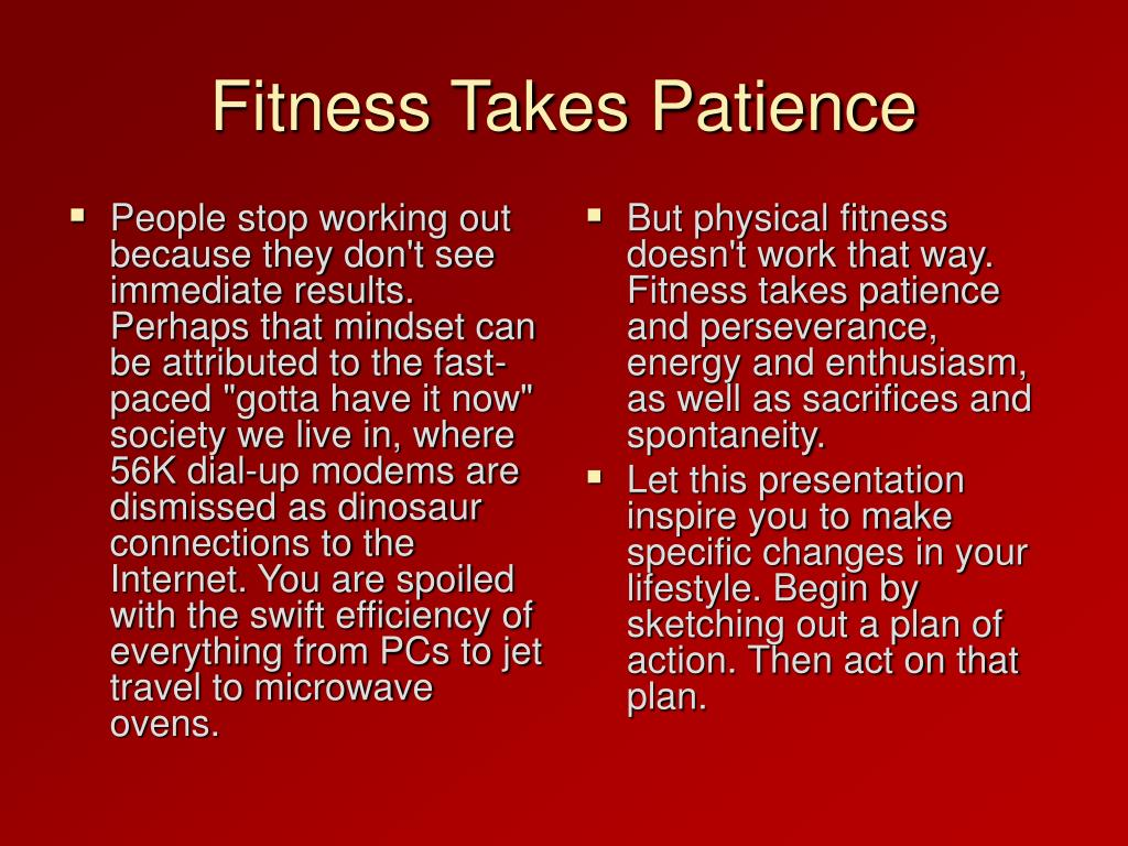 """People stop working out because they don't see immediate results. Perhaps that mindset can be attributed to the fast-paced """"gotta have it now"""" society we live in, where 56K dial-up modems are dismissed as dinosaur connections to the Internet. You are spoiled with the swift efficiency of everything from PCs to jet travel to microwave ovens."""