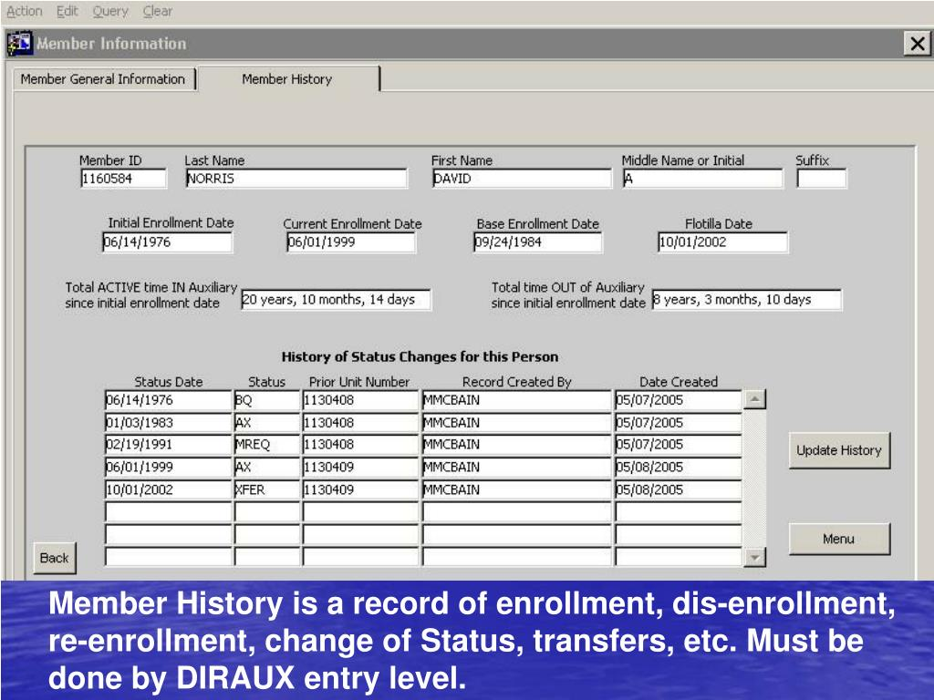 Member History is a record of enrollment, dis-enrollment, re-enrollment, change of Status, transfers, etc. Must be done by DIRAUX entry level.