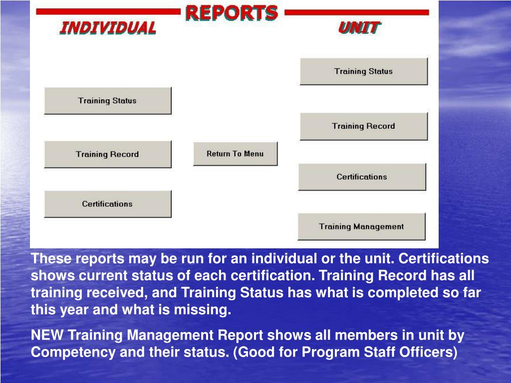 These reports may be run for an individual or the unit. Certifications shows current status of each certification. Training Record has all training received, and Training Status has what is completed so far this year and what is missing.