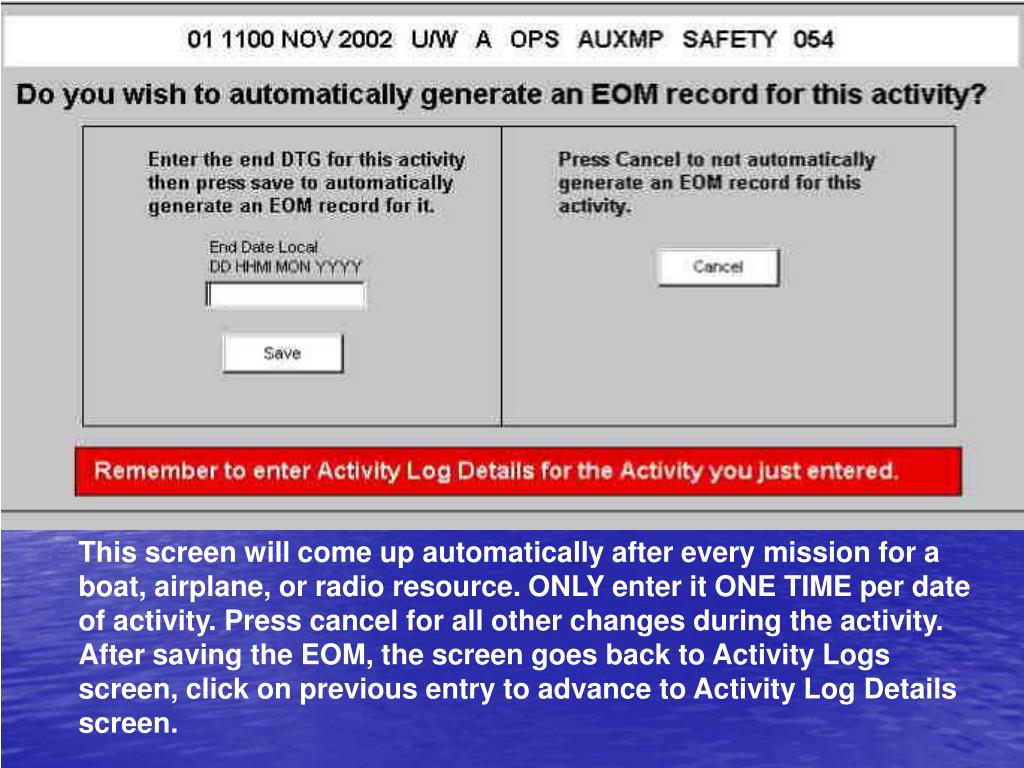 This screen will come up automatically after every mission for a boat, airplane, or radio resource. ONLY enter it ONE TIME per date of activity. Press cancel for all other changes during the activity. After saving the EOM, the screen goes back to Activity Logs screen, click on previous entry to advance to Activity Log Details screen.
