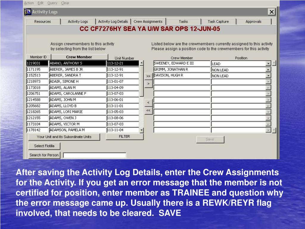 After saving the Activity Log Details, enter the Crew Assignments for the Activity. If you get an error message that the member is not certified for position, enter member as TRAINEE and question why the error message came up. Usually there is a REWK/REYR flag involved, that needs to be cleared.  SAVE