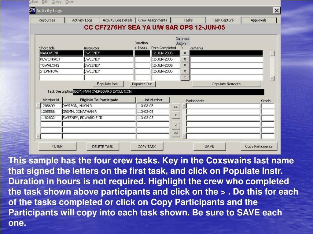 This sample has the four crew tasks. Key in the Coxswains last name that signed the letters on the first task, and click on Populate Instr. Duration in hours is not required. Highlight the crew who completed the task shown above participants and click on the > . Do this for each of the tasks completed or click on Copy Participants and the Participants will copy into each task shown. Be sure to SAVE each one.