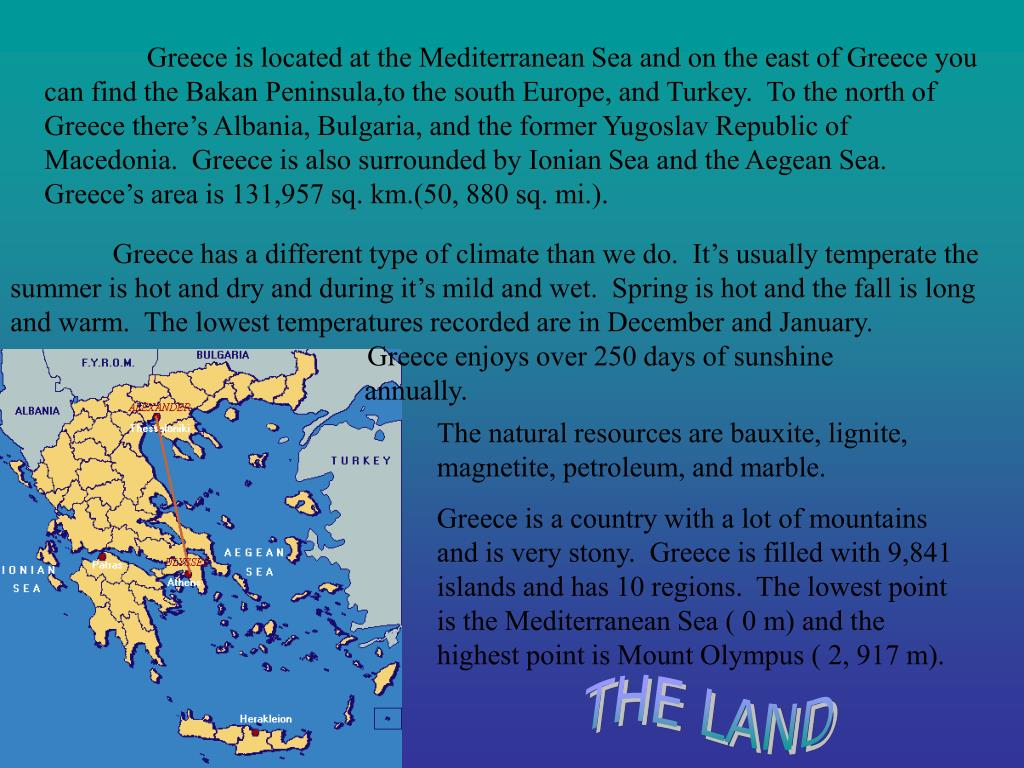 Greece is located at the Mediterranean Sea and on the east of Greece you can find the Bakan Peninsula,to the south Europe, and Turkey.  To the north of Greece there's Albania, Bulgaria, and the former Yugoslav Republic of Macedonia.  Greece is also surrounded by Ionian Sea and the Aegean Sea.  Greece's area is 131,957 sq. km.(50, 880 sq. mi.).