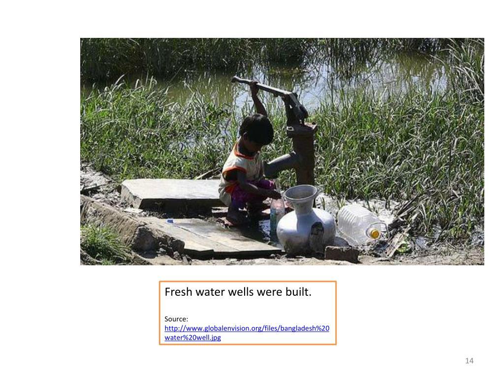 Fresh water wells were built.