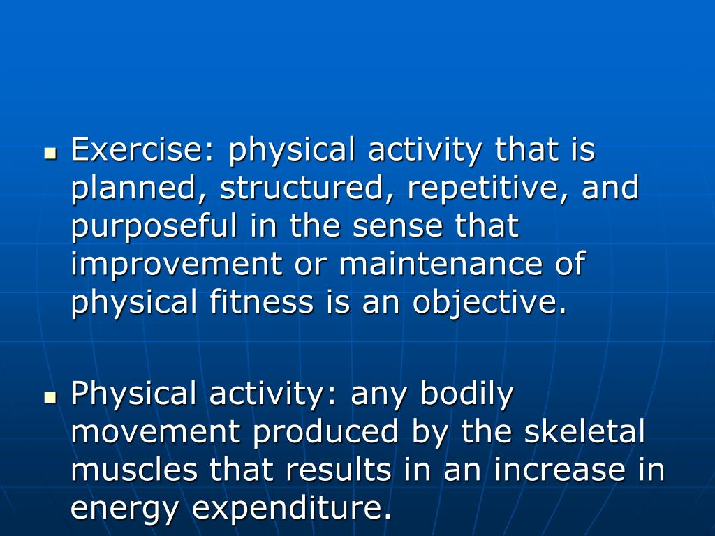 Exercise: physical activity that is planned, structured, repetitive, and purposeful in the sense that improvement or maintenance of physical fitness is an objective.
