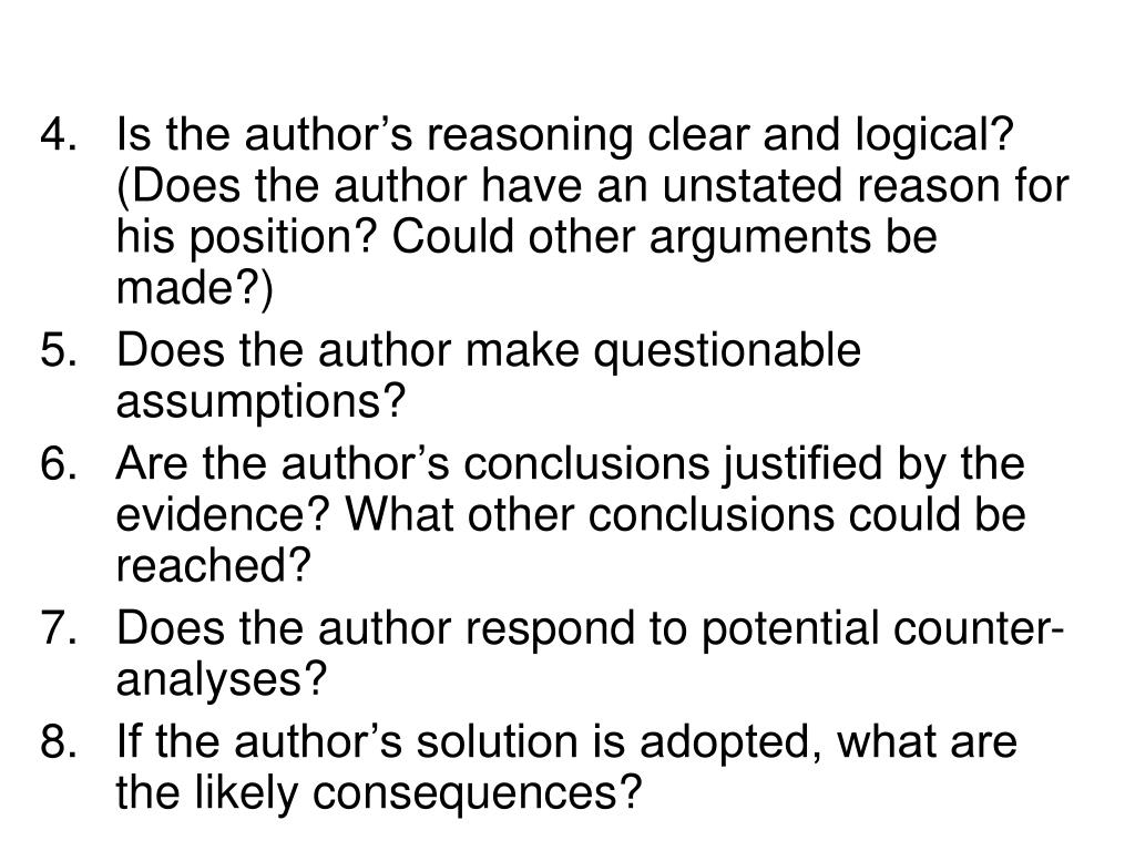 Is the author's reasoning clear and logical? (Does the author have an unstated reason for his position? Could other arguments be made?)