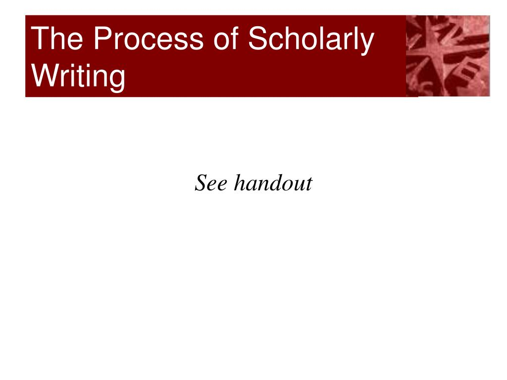 THE PROCESS OF SCHOLARLY WRITING