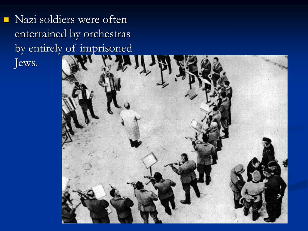 Nazi soldiers were often entertained by orchestras by entirely of imprisoned Jews.