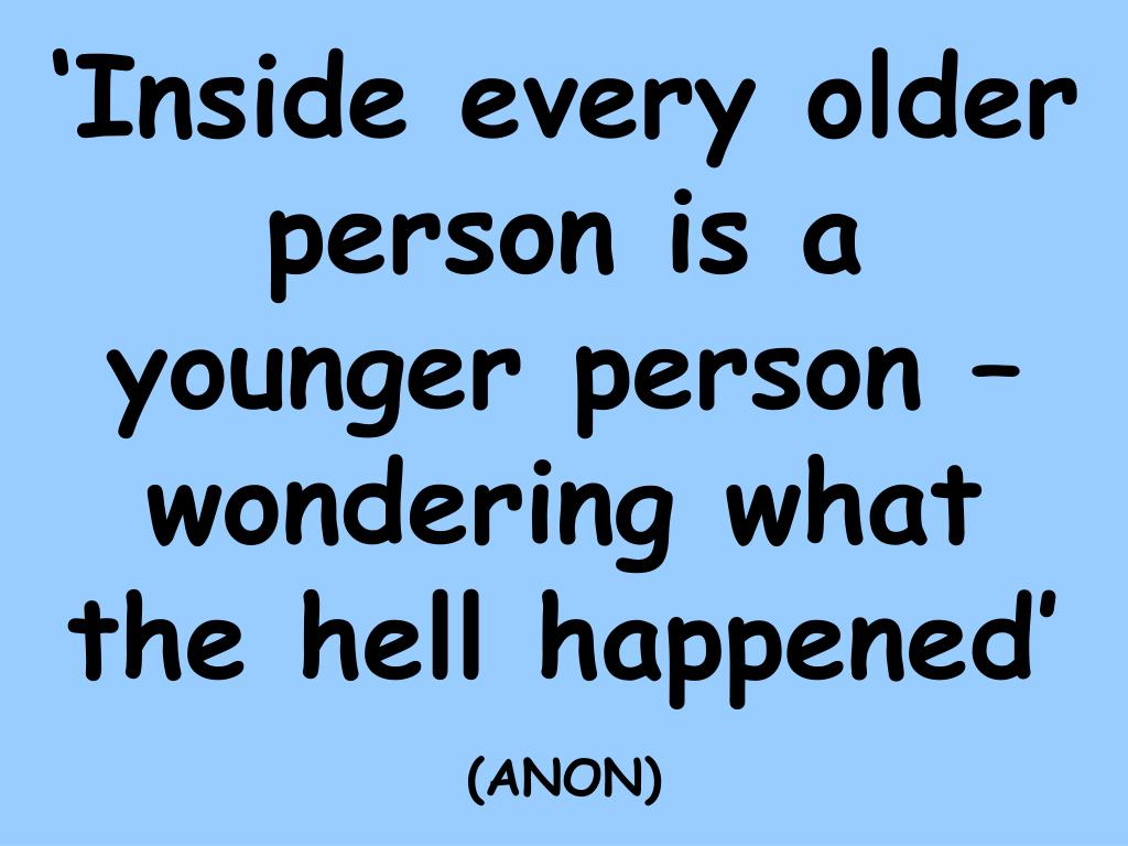'Inside every older person is a younger person – wondering what the hell happened'