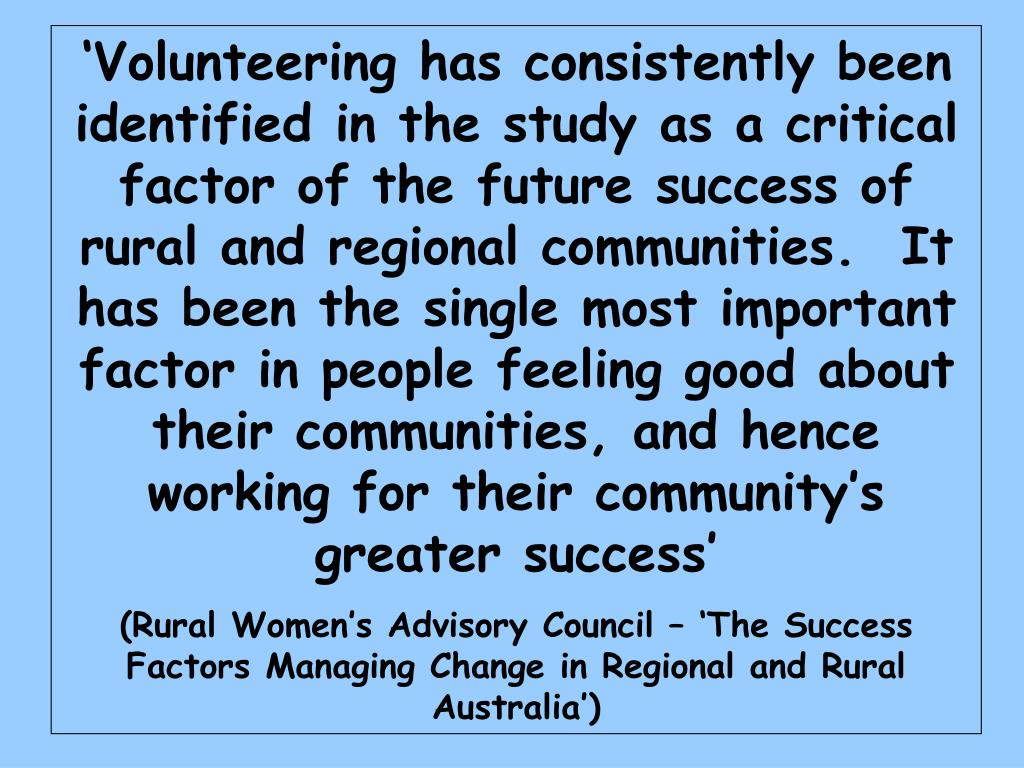 'Volunteering has consistently been identified in the study as a critical factor of the future success of rural and regional communities.  It has been the single most important factor in people feeling good about their communities, and hence working for their community's greater success'
