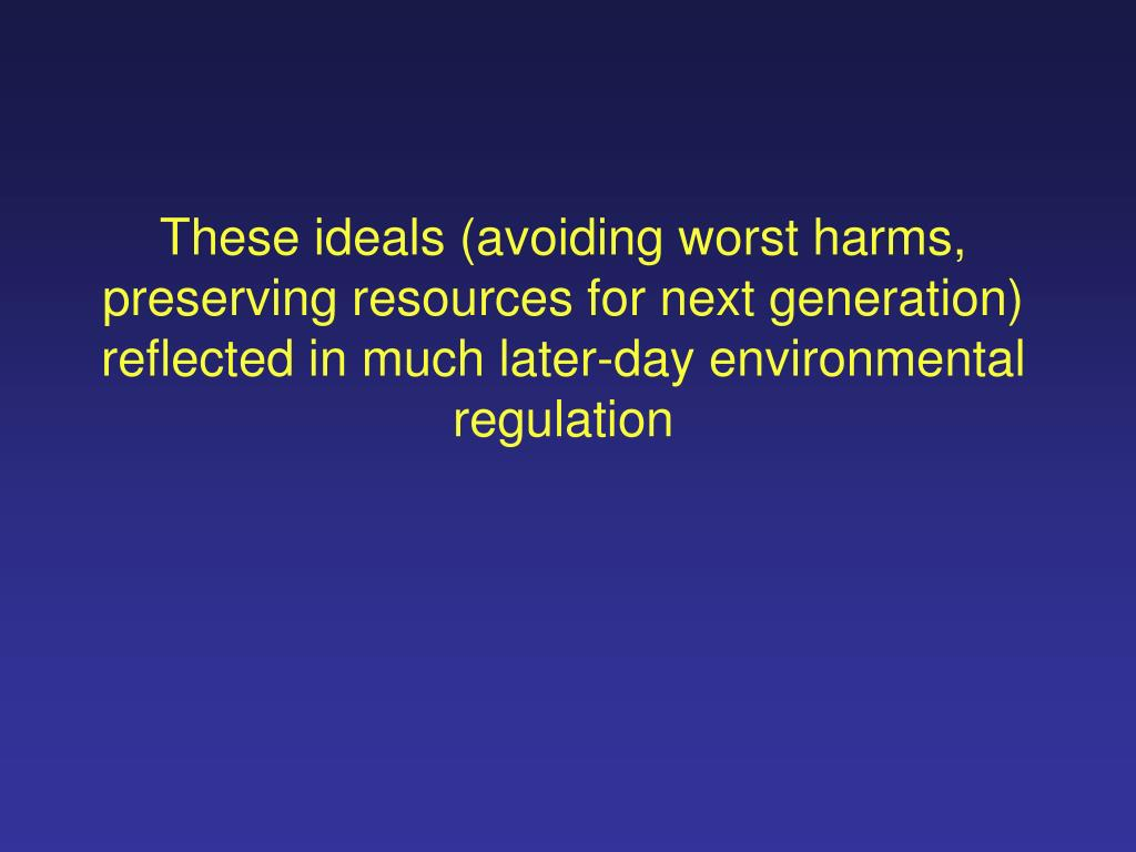 These ideals (avoiding worst harms, preserving resources for next generation) reflected in much later-day environmental regulation