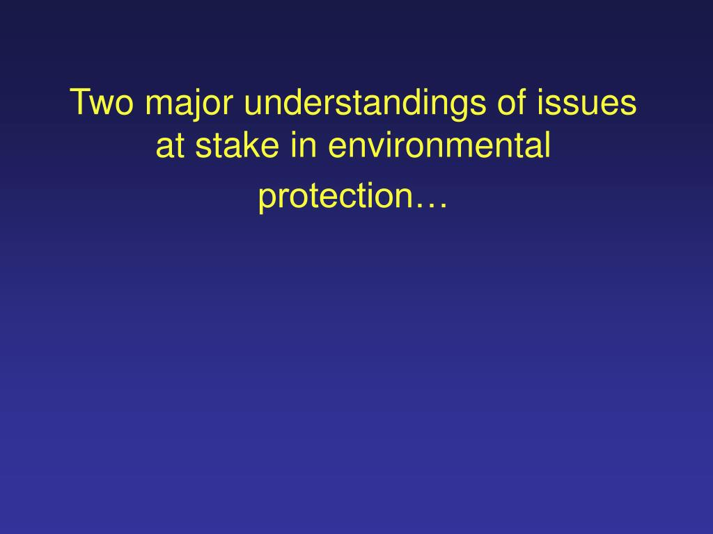 Two major understandings of issues at stake in environmental protection…
