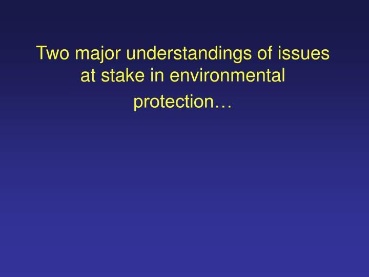 Two major understandings of issues at stake in environmental protection l.jpg