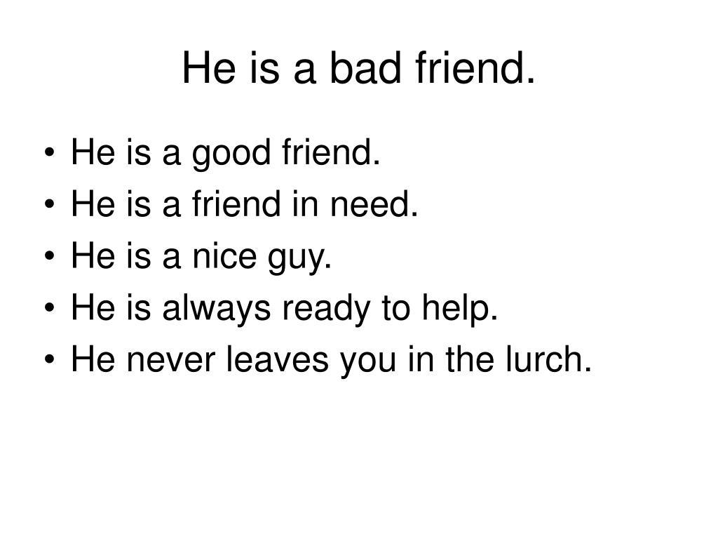He is a bad friend.